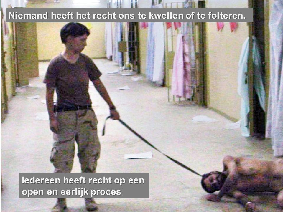 Niemand heeft het recht ons te kwellen of te folteren.