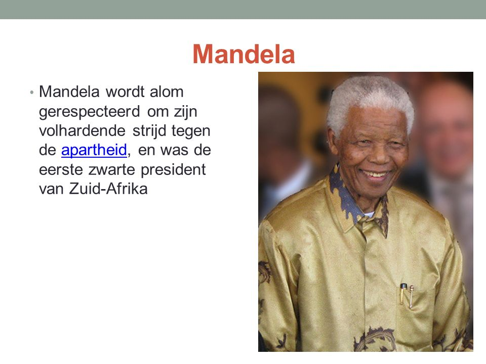 Mandela Mandela wordt alom gerespecteerd om zijn volhardende strijd tegen de apartheid, en was de eerste zwarte president van Zuid-Afrika.