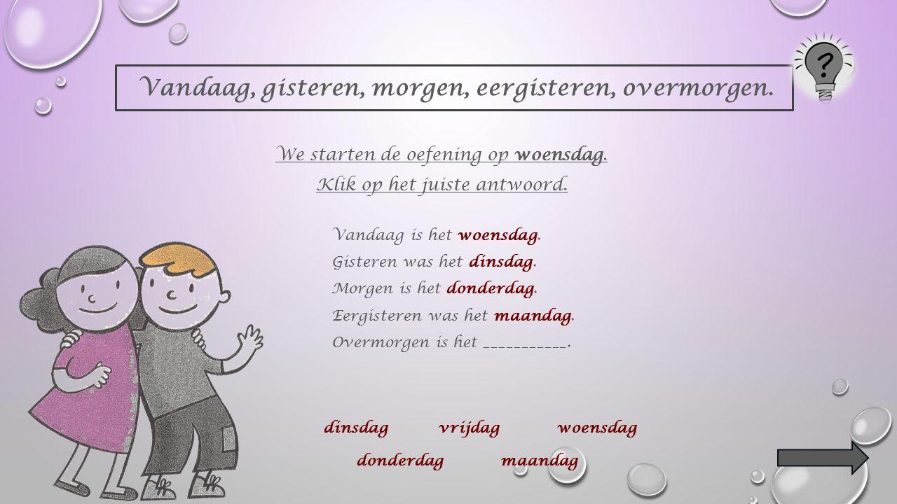 Vandaag, gisteren, morgen, eergisteren, overmorgen.