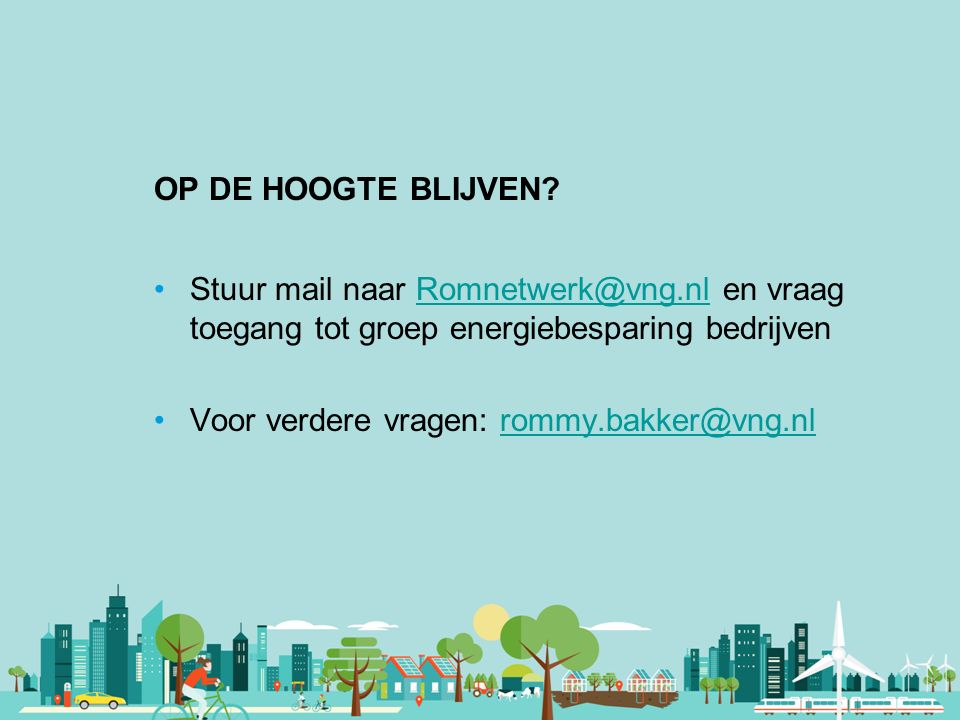 OP DE HOOGTE BLIJVEN Stuur mail naar Romnetwerk@vng.nl en vraag toegang tot groep energiebesparing bedrijven.