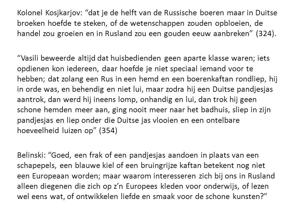 Kolonel Kosjkarjov: dat je de helft van de Russische boeren maar in Duitse broeken hoefde te steken, of de wetenschappen zouden opbloeien, de handel zou groeien en in Rusland zou een gouden eeuw aanbreken (324).