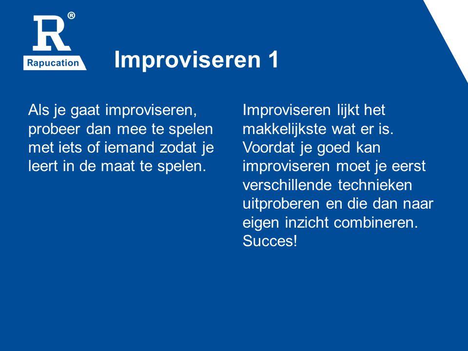 Improviseren 1 Als je gaat improviseren, probeer dan mee te spelen met iets of iemand zodat je leert in de maat te spelen.