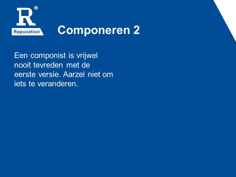 Componeren 2 Een componist is vrijwel nooit tevreden met de eerste versie.