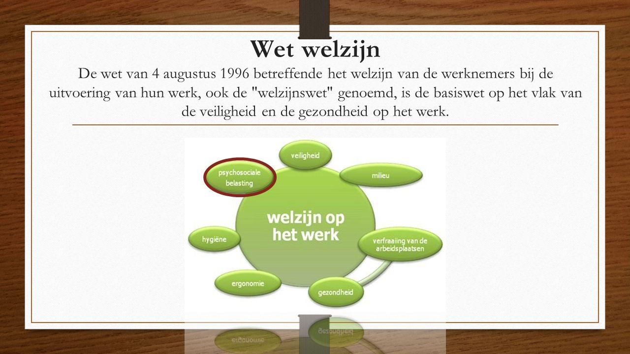 Wet welzijn De wet van 4 augustus 1996 betreffende het welzijn van de werknemers bij de uitvoering van hun werk, ook de welzijnswet genoemd, is de basiswet op het vlak van de veiligheid en de gezondheid op het werk.