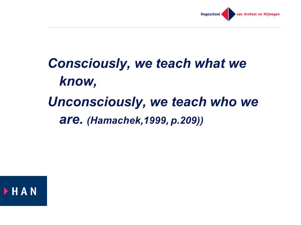 Consciously, we teach what we know, Unconsciously, we teach who we are