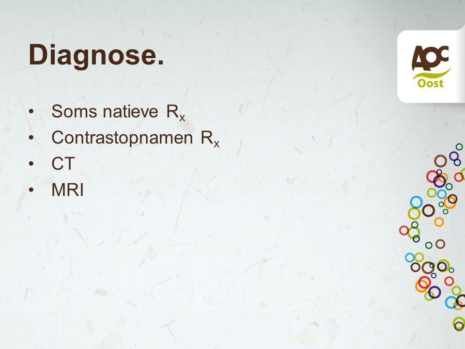 Diagnose. Soms natieve Rx Contrastopnamen Rx CT MRI