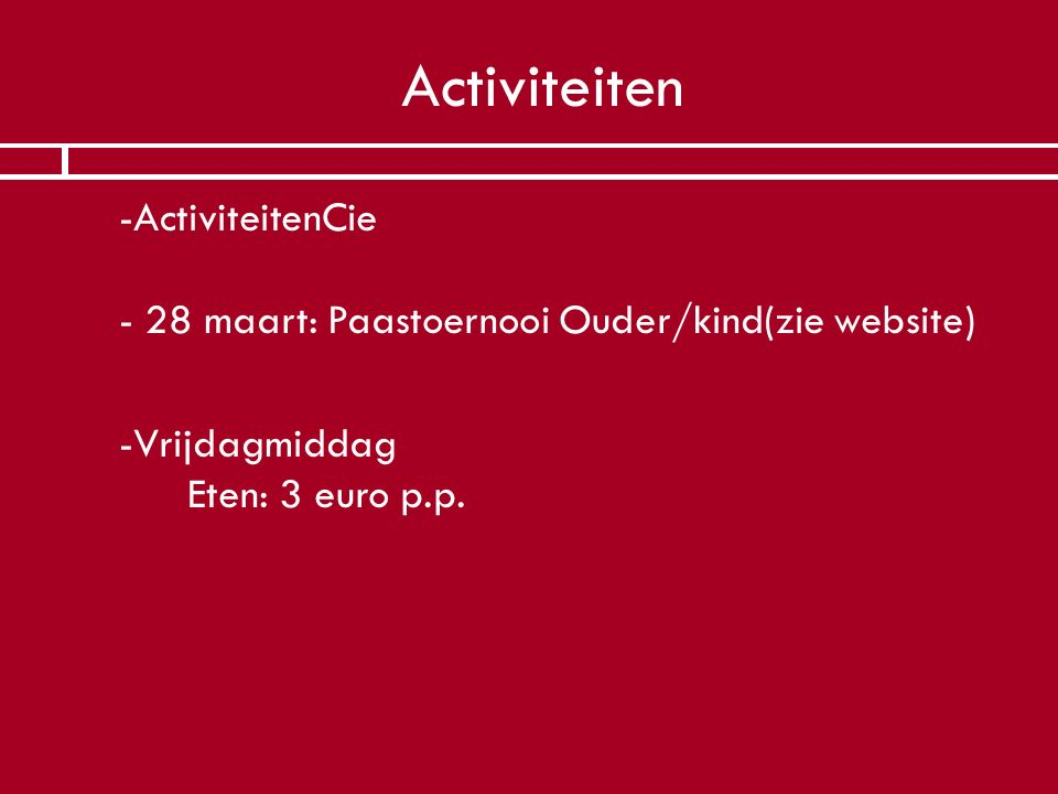 Activiteiten -ActiviteitenCie - 28 maart: Paastoernooi Ouder/kind(zie website) -Vrijdagmiddag Eten: 3 euro p.p.