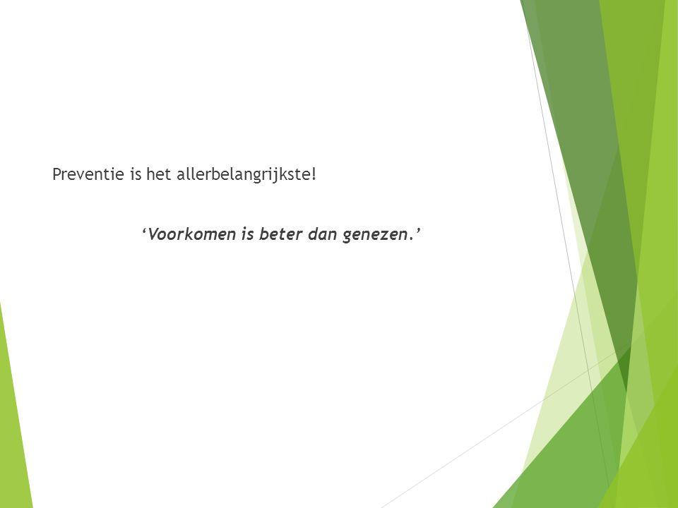 Preventie is het allerbelangrijkste! 'Voorkomen is beter dan genezen.'