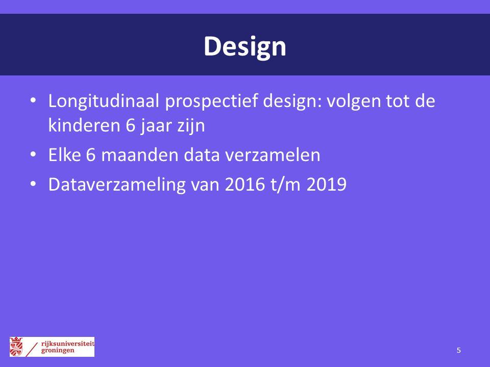 Design Longitudinaal prospectief design: volgen tot de kinderen 6 jaar zijn. Elke 6 maanden data verzamelen.