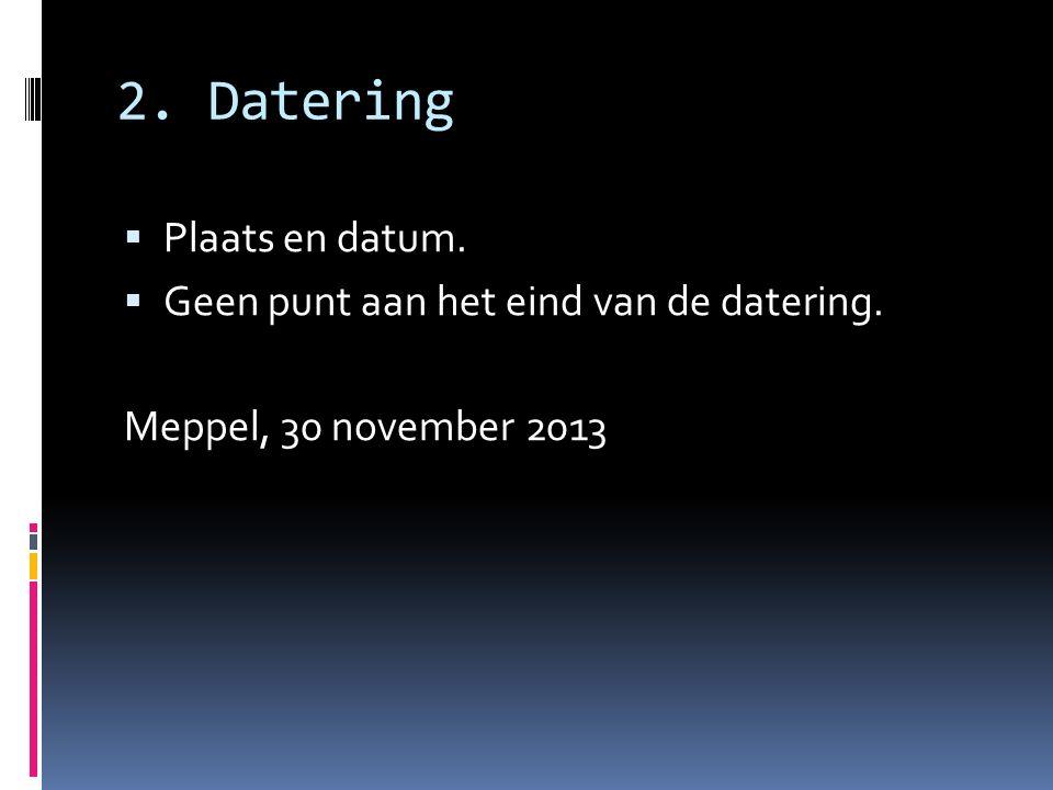 2. Datering Plaats en datum. Geen punt aan het eind van de datering.