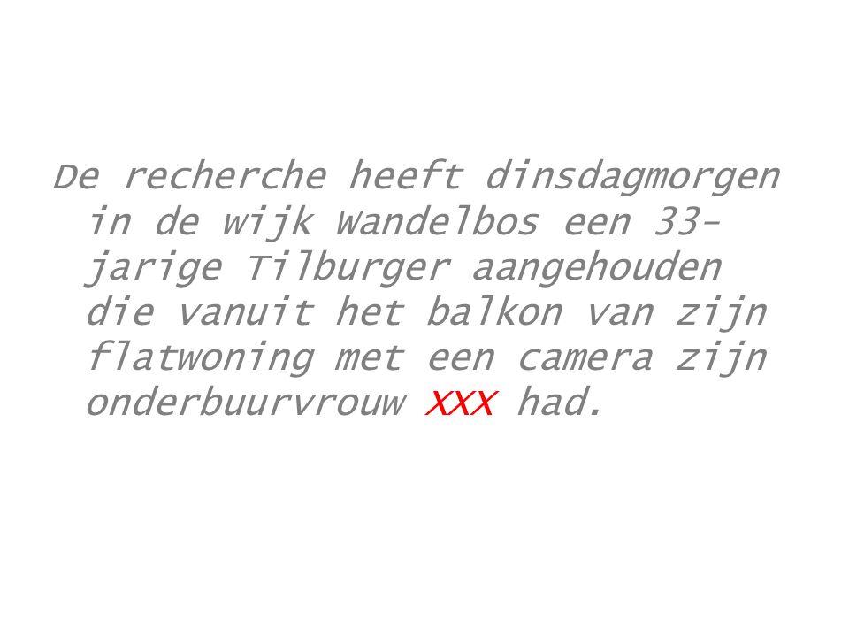 De recherche heeft dinsdagmorgen in de wijk Wandelbos een 33-jarige Tilburger aangehouden die vanuit het balkon van zijn flatwoning met een camera zijn onderbuurvrouw XXX had.