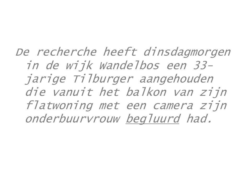 De recherche heeft dinsdagmorgen in de wijk Wandelbos een 33-jarige Tilburger aangehouden die vanuit het balkon van zijn flatwoning met een camera zijn onderbuurvrouw begluurd had.