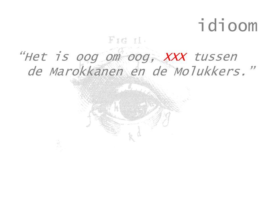 idioom Het is oog om oog, XXX tussen de Marokkanen en de Molukkers.