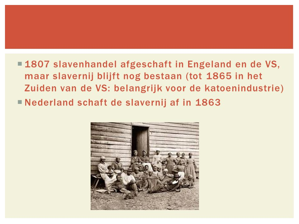 1807 slavenhandel afgeschaft in Engeland en de VS, maar slavernij blijft nog bestaan (tot 1865 in het Zuiden van de VS: belangrijk voor de katoenindustrie)