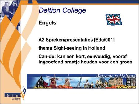 Deltion College Engels A2 Spreken/presentaties [Edu/001] thema:Sight-seeing in Holland Can-do: kan een kort, eenvoudig, vooraf ingeoefend praatje houden.