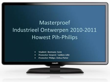 Masterproef Industrieel Ontwerpen 2010-2011 Howest Pih-Philips •Student: Bormans Sven •Promotor Howest: Saldien Jelle •Promotor Philips: Delva Pieter.