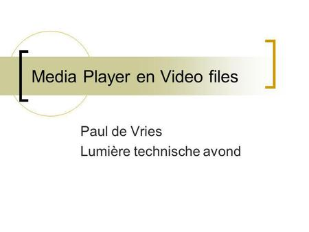 Media Player en Video files Paul de Vries Lumière technische avond.