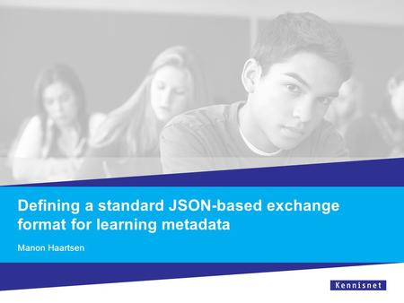 Defining a standard JSON-based exchange format for learning metadata Manon Haartsen.