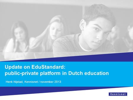 Update on EduStandard: public-private platform in Dutch education Henk Nijstad, Kennisnet / november 2013.