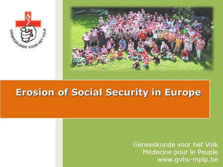 Erosion of Social Security in Europe Geneeskunde voor het Volk Médecine pour le Peuple www.gvhv-mplp.be.