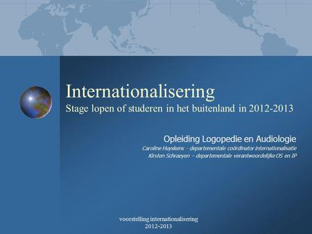 Voorstelling internationalisering 2012-2013 Internationalisering Stage lopen of studeren in het buitenland in 2012-2013 Opleiding Logopedie en Audiologie.