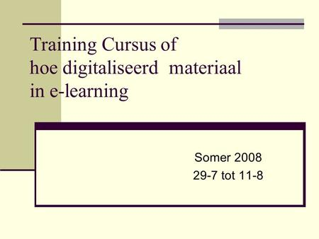 Training Cursus of hoe digitaliseerd materiaal in e-learning Somer 2008 29-7 tot 11-8.