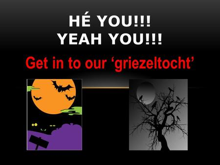 Get in to our 'griezeltocht' HÉ YOU!!! YEAH YOU!!!