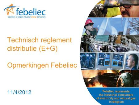 Febeliec represents the industrial consumers of electricity and natural gas in Belgium Technisch reglement distributie (E+G) Opmerkingen Febeliec 11/4/2012.