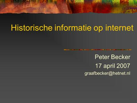 Historische informatie op internet Peter Becker 17 april 2007