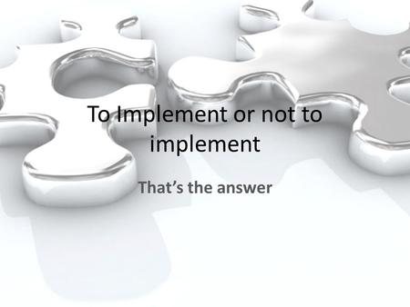To Implement or not to implement That's the answer.
