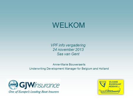 WELKOM Anne-Marie Bouweraerts Underwriting Development Manager for Belgium and Holland VPF info vergadering 24 november 2013 Sas van Gent.