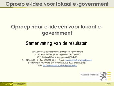 Coördinatiecel Vlaams e-government Slide 1 Oproep naar e-ideeën voor lokaal e- government Oproep e-idee voor lokaal e-government Jan Godderis, projectbegeleider.