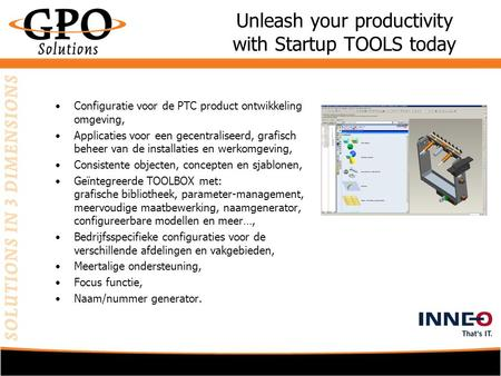 Unleash your productivity with Startup TOOLS today •Configuratie voor de PTC product ontwikkeling omgeving, •Applicaties voor een gecentraliseerd, grafisch.