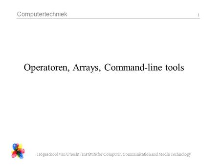 Computertechniek Hogeschool van Utrecht / Institute for Computer, Communication and Media Technology 1 Operatoren, Arrays, Command-line tools.