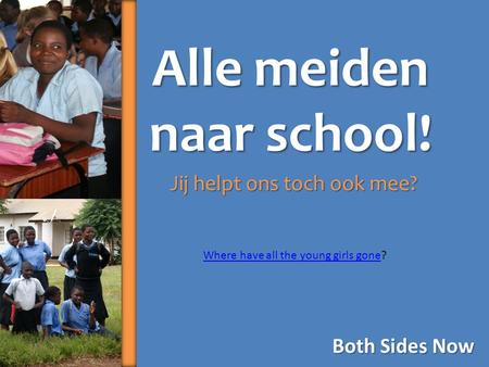 Alle meiden naar school! Jij helpt ons toch ook mee? Both Sides Now Where have all the young girls goneWhere have all the young girls gone?