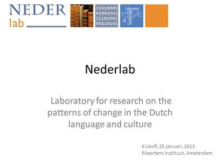 Nederlab Laboratory for research on the patterns of change in the Dutch language and culture Kickoff, 25 januari, 2013 Meertens Instituut, Amsterdam.