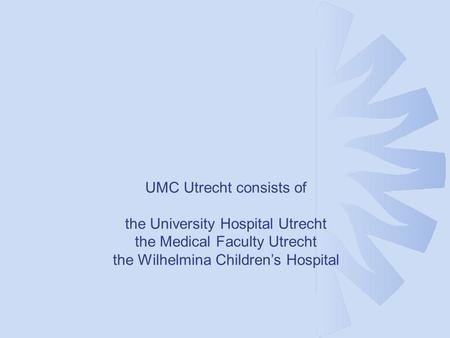 UMC Utrecht consists of the University Hospital Utrecht the Medical Faculty Utrecht the Wilhelmina Children's Hospital Afdeling Medische Genetica.