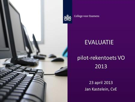 Evaluatie pilot-rekentoets VO 2013 23 april 2013 Jan Kastelein, CvE.