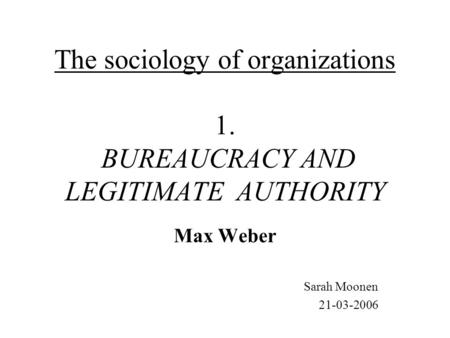 The sociology of organizations 1. BUREAUCRACY AND LEGITIMATE AUTHORITY Max Weber Sarah Moonen 21-03-2006.