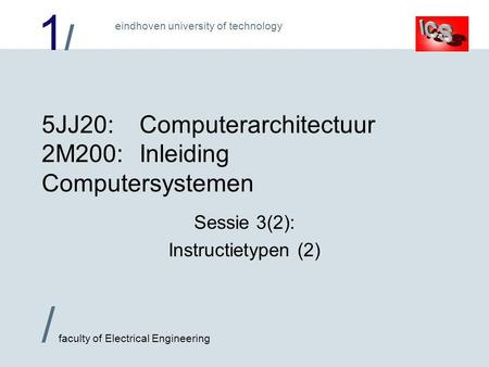 1/1/ / faculty of Electrical Engineering eindhoven university of technology 5JJ20:Computerarchitectuur 2M200:Inleiding Computersystemen Sessie 3(2): Instructietypen.