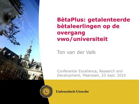 BètaPlus: getalenteerde bètaleerlingen op de overgang vwo/universiteit Ton van der Valk Conferentie Excellence, Research and Development, Maarssen, 23.