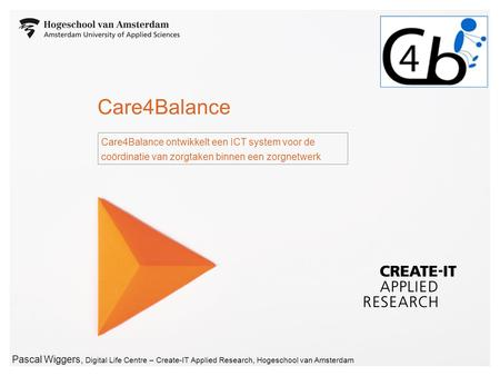 Pascal Wiggers, Digital Life Centre – Create-IT Applied Research, Hogeschool van Amsterdam Care4Balance Care4Balance ontwikkelt een ICT system voor de.