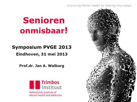 Improving Mental Health by Sharing Knowledge Senioren onmisbaar ! Symposium PVGE 2013 Eindhoven, 31 mei 2013 Prof.dr. Jan A. Walburg.