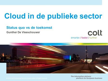 © 2010 Colt Technology Services Group Limited. All rights reserved. Cloud in de publieke sector Status quo vs de toekomst Gunther De Vleeschouwer.