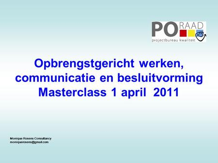 Opbrengstgericht werken, communicatie en besluitvorming Masterclass 1 april 2011 Monique Rosens Consultancy moniquerosens@gmail.com 1.