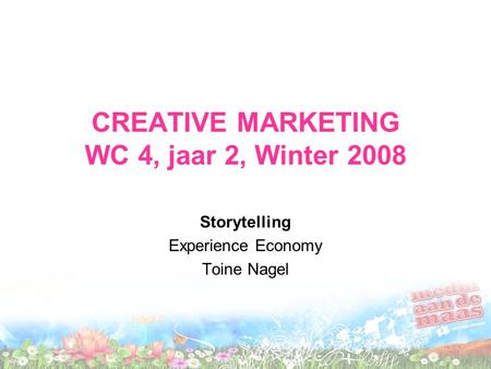 CREATIVE MARKETING WC 4, jaar 2, Winter 2008 Storytelling Experience Economy Toine Nagel.