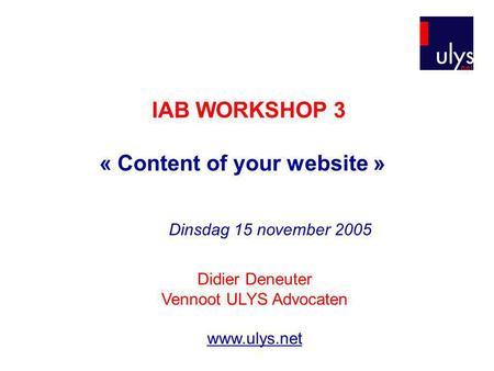 IAB WORKSHOP 3 « Content of your website » Didier Deneuter Vennoot ULYS Advocaten www.ulys.net Dinsdag 15 november 2005.