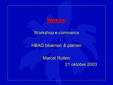Welkom Workshop e-commerce HBAG bloemen & planten Marcel Rutten