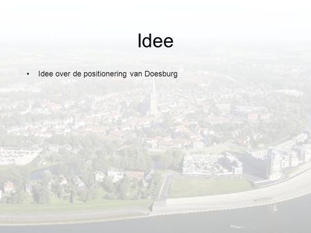 Idee •Idee over de positionering van Doesburg. Idee •Idee over de positionering van Doesburg •Idee = tevens marketingmethode met al doel positionering/