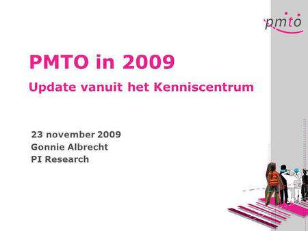 PMTO in 2009 Update vanuit het Kenniscentrum 23 november 2009 Gonnie Albrecht PI Research.